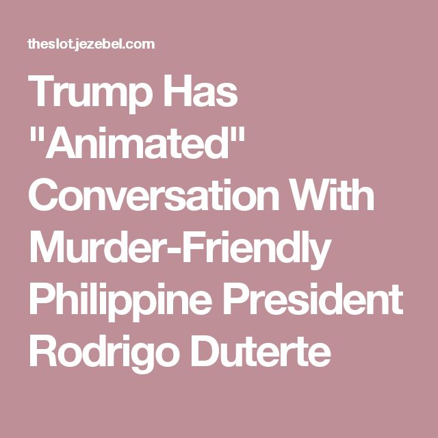 "Trump Has ""Animated"" Conversation With Murder-Friendly Philippine President Rodrigo Duterte"