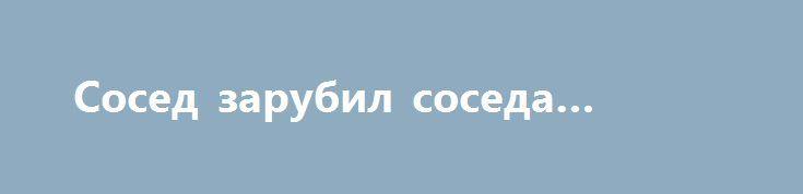 Сосед зарубил соседа топором http://sumypost.com/sumynews/obwestvo/sosed_zarubil_soseda_toporom  Решить многолетний конфликт с соседом 58-летний житель Середино-Будского района взялся с помощью топора.