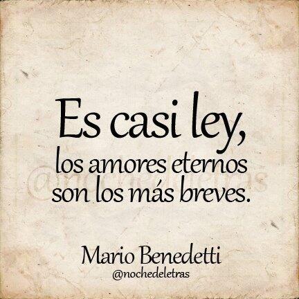 Es casi ley, los amores eternos. son los más breves Mario Benedetti.
