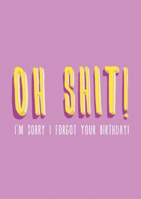 Oh Shit!| Belated Birthday Card Oh Shit! Hopefully they won't notice. Apologise to him or her with this honest happy belated birthday card.