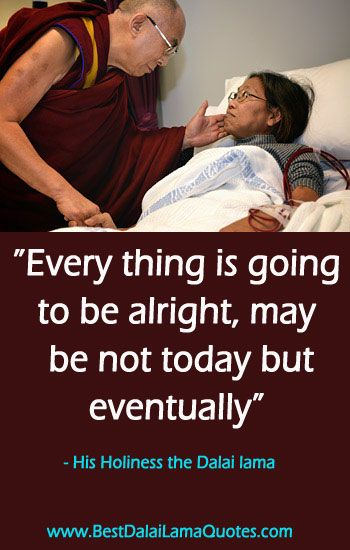 Every thing is going to be alright, may be not today but eventually - Best Dalai Lama Quotes
