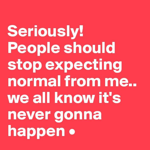 Seriously! People should stop expecting normal from me.. we all know it's never gonna happen.