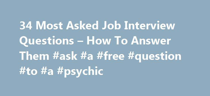 34 Most Asked Job Interview Questions – How To Answer Them #ask #a #free #question #to #a #psychic http://questions.remmont.com/34-most-asked-job-interview-questions-how-to-answer-them-ask-a-free-question-to-a-psychic/  #most asked interview questions # 34 Most Asked Job Interview Questions How To Answer Them Applying for a job these days is not an easy task. Employers pretty much ask for a well written resume the size of a phone book, the old school one that is. People are also struggling…