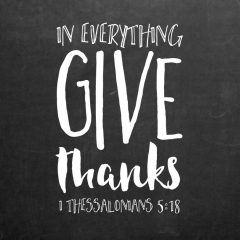 In everything give thanks 1 Thessalonians 5:18  It's easy to give thanks when you got the job you prayed for or you hear good news back from the doctor but what about when the news isn't so great. The bible tells us to give thanks in EVERYTHING! At times it may not be the easiest however, God always has a plan so that alone should give us peace in knowing we can give thanks. Start with the meals you eat! Let this verse be a reminder to always give thanks for your food and all other th...