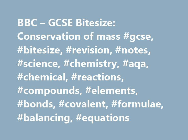 BBC – GCSE Bitesize: Conservation of mass #gcse, #bitesize, #revision, #notes, #science, #chemistry, #aqa, #chemical, #reactions, #compounds, #elements, #bonds, #covalent, #formulae, #balancing, #equations http://flight.nef2.com/bbc-gcse-bitesize-conservation-of-mass-gcse-bitesize-revision-notes-science-chemistry-aqa-chemical-reactions-compounds-elements-bonds-covalent-formulae-balancing-equa/  # Conservation of mass No atoms are lost or made during a chemical reaction. This means that the…