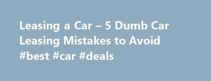 Leasing a Car – 5 Dumb Car Leasing Mistakes to Avoid #best #car #deals http://car.nef2.com/leasing-a-car-5-dumb-car-leasing-mistakes-to-avoid-best-car-deals/  #leasing cars # 5 dumb car leasing mistakes to avoid Paying too much money upfront[...]