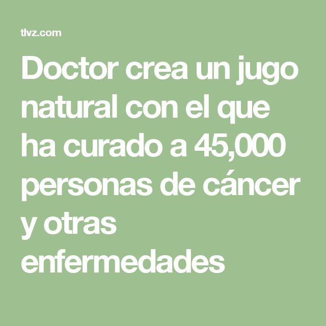 Doctor crea un jugo natural con el que ha curado a 45,000 personas de cáncer y otras enfermedades
