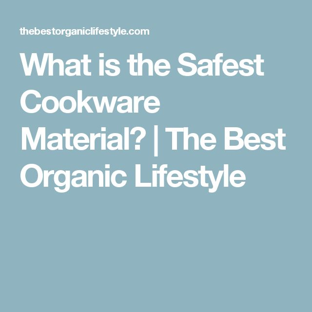 What is the Safest Cookware Material? | The Best Organic Lifestyle