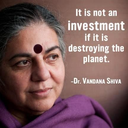 """""""It is not an investment if it is destroying the planet."""" Dr. Vandana Shiva"""