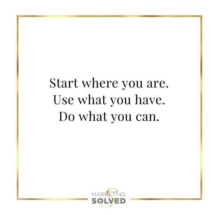 Start where you are Use what you have Do what you can GET IT DONE