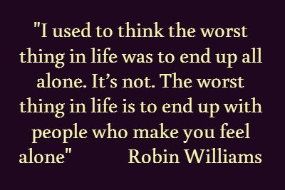 """I used to think the worst thing in life was to end up all alone. It's not. The worst thing in life is to end up with people who make you feel alone"" Robin Williams"