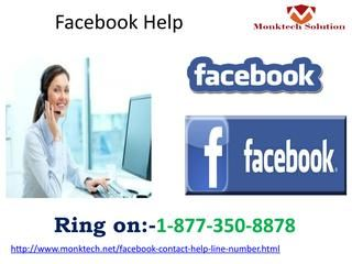 Have a pennyworth deal dial Facebook Help 1-877-350-8878 Our Facebook Help is a one-shot remedy for all your miseries caused to you. Whether it is a concern of your public profile or a Facebook fan page, Ad promotion or increasing sales lead, you can all kind of help with complete assurance of gratification anytime round the clock. So, from now onwards dial 1-877-350-8878, for any FB related issue. For more information: http://www.monktech.net/facebook-contact-help-line-number.html