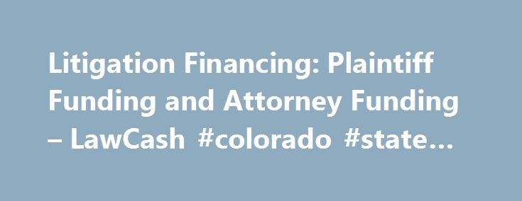 Litigation Financing: Plaintiff Funding and Attorney Funding – LawCash #colorado #state #laws http://law.remmont.com/litigation-financing-plaintiff-funding-and-attorney-funding-lawcash-colorado-state-laws/  #law cash # Pre-Settlement Litigation Financing Advances for plaintiffs and attorneys including Case Cost Funding One Hour Funding – Litigation Financing for plaintiffs and attorneys who have reached a settlement in any lawsuit Pre- and Post-Settlement funding is non-recourse. If […]