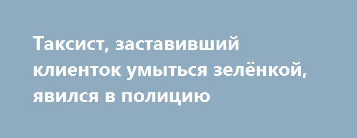 Таксист, заставивший клиенток умыться зелёнкой, явился в полицию https://apral.ru/2017/08/29/taksist-zastavivshij-klientok-umytsya-zelyonkoj-yavilsya-v-politsiyu.html  Таксист, заставивший клиенток умыть лицо зелёнкой, без принуждения явился в полицию. Странный инцидент случился в городе Хабаровске. Секрет случившегося оказался довольно простым – девушек всего лишь наказывали за то, что они воспользовались услугами такси, не имея при себе денег. В сети было распространено видео…