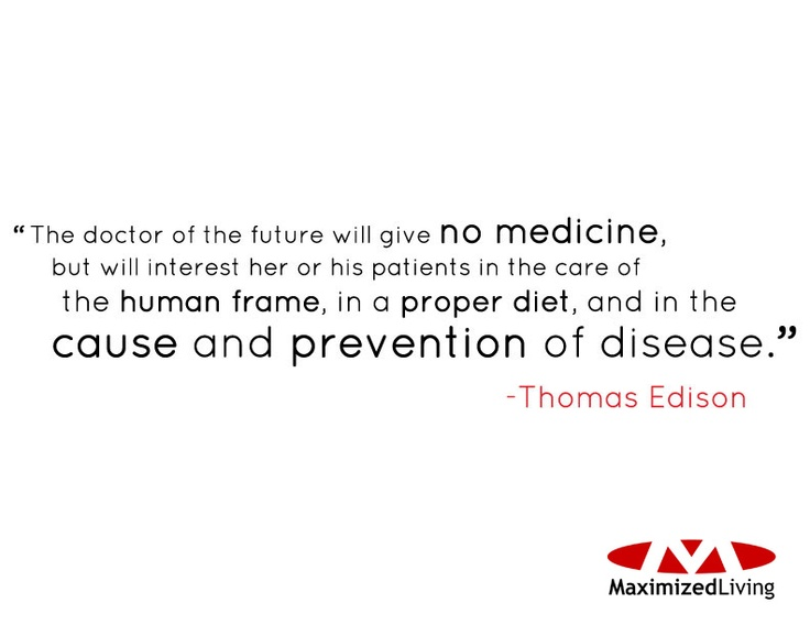 """""""The doctor of the future will give no medicine, but will interest her or his patients in the care of the human frame, in a proper diet, and in the cause and prevention of disease"""" - Thomas Edison"""