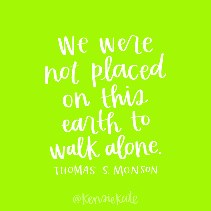 "April 2017 General Conference LDS Quote | ""We were not placed on this earth to walk alone."" -Thomas S. Monson"