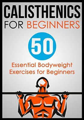 Calisthenics for Beginners: 50 Essential Bodyweight Exercises for Beginners (Calisthenics,Calisthenics for Beginners,Bodyweight Exercises,Calisthenics Routines,Calisthenics Workout,Calisthenics Book)