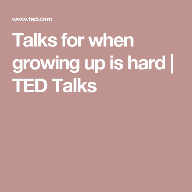 Talks for when growing up is hard | TED Talks