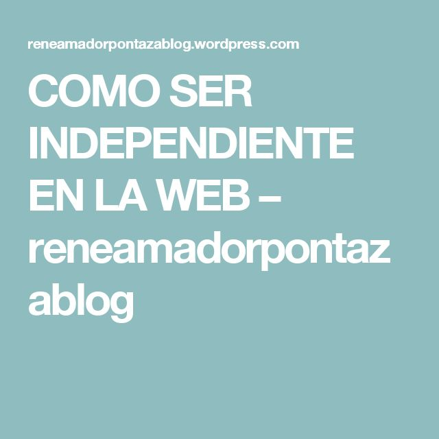 COMO SER INDEPENDIENTE EN LA WEB – reneamadorpontazablog