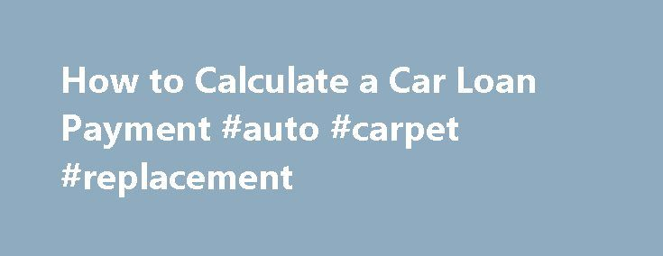 How to Calculate a Car Loan Payment #auto #carpet #replacement http://nigeria.remmont.com/how-to-calculate-a-car-loan-payment-auto-carpet-replacement/  #calculate auto loan # How to Calculate a Car Loan Payment Factors you need to know about the car and the loan terms: Overall Car Costs: A lot of different things need to be figured into your final financing costs. Include taxes, titling fees, warranties, and prior car roll over amounts. Subtract rebates, down payment, and trade-in value of…