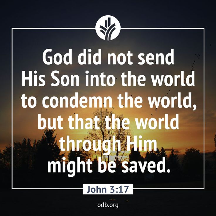 God did not send His son into the world to condemn the world, but that the world through Him might be saved. —John 3:17
