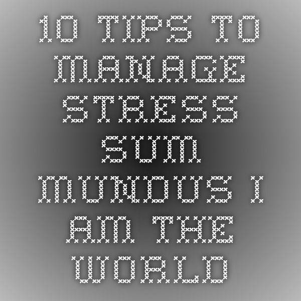 10 tips to manage stress - Sum Mundus - I Am The World