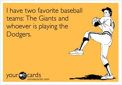 100% true. Actually...three favorite teams.  Giants, whoever is playing the Dodgers, and whoever is playing the Yankees!