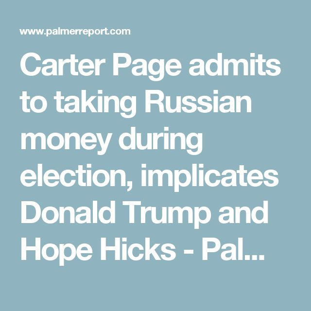 Carter Page admits to taking Russian money during election, implicates Donald Trump and Hope Hicks - Palmer Report