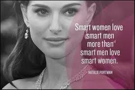 """Smart women love smart men more than smart men love smart women"".  Natalie Portman"