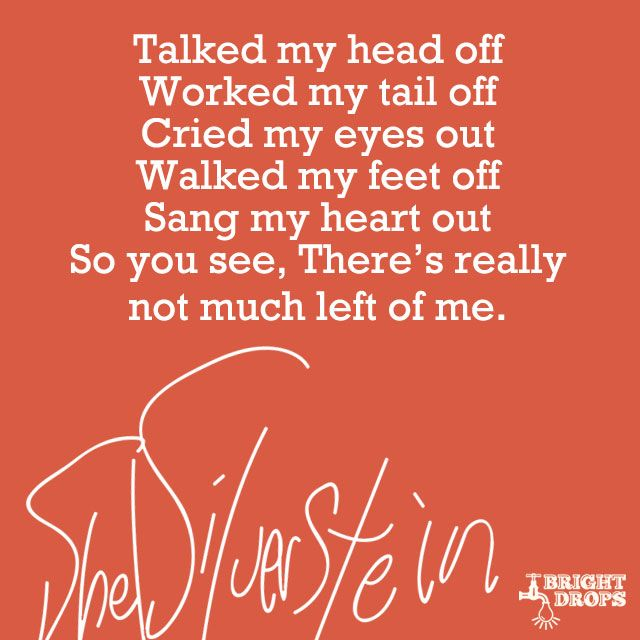 """Talked my head off Worked my tail off Cried my eyes out Walked my feet off Sang my heart out So you see, There's really not much left of me."" ~Shel Silverstein"