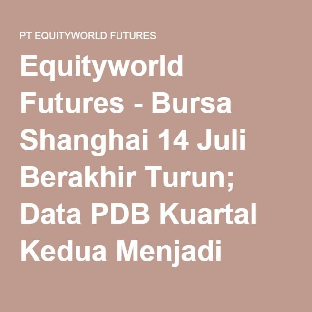 Equityworld Futures - Bursa Shanghai 14 Juli Berakhir Turun; Data PDB Kuartal Kedua Menjadi Fokus - PT EQUITYWORLD FUTURES