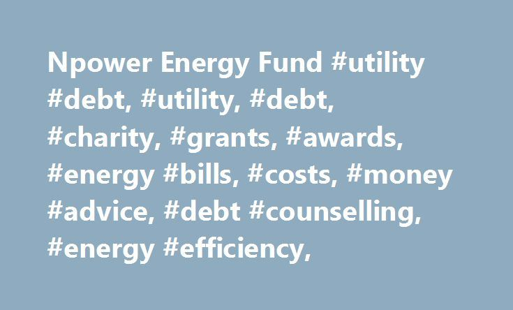 Npower Energy Fund #utility #debt, #utility, #debt, #charity, #grants, #awards, #energy #bills, #costs, #money #advice, #debt #counselling, #energy #efficiency, http://tablet.nef2.com/npower-energy-fund-utility-debt-utility-debt-charity-grants-awards-energy-bills-costs-money-advice-debt-counselling-energy-efficiency/  # Welcome! The aim of the npower Energy Fund is to help domestic customers of npower who are experiencing hardship and struggling to pay their gas and electricity bills regain…