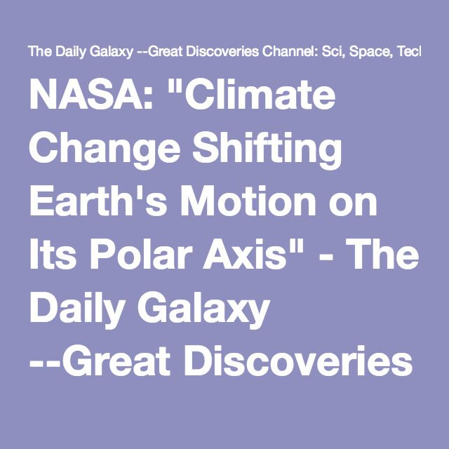 "NASA: ""Climate Change Shifting Earth's Motion on Its Polar Axis"" - The Daily Galaxy --Great Discoveries Channel: Sci, Space, Tech"