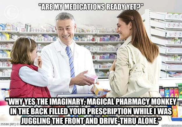 """""""Are my medications ready yet?"""" """"Why yes the imaginary, magical pharmacy monkey in the back filled your prescription while I was juggling the front and drive-thru alone."""""""