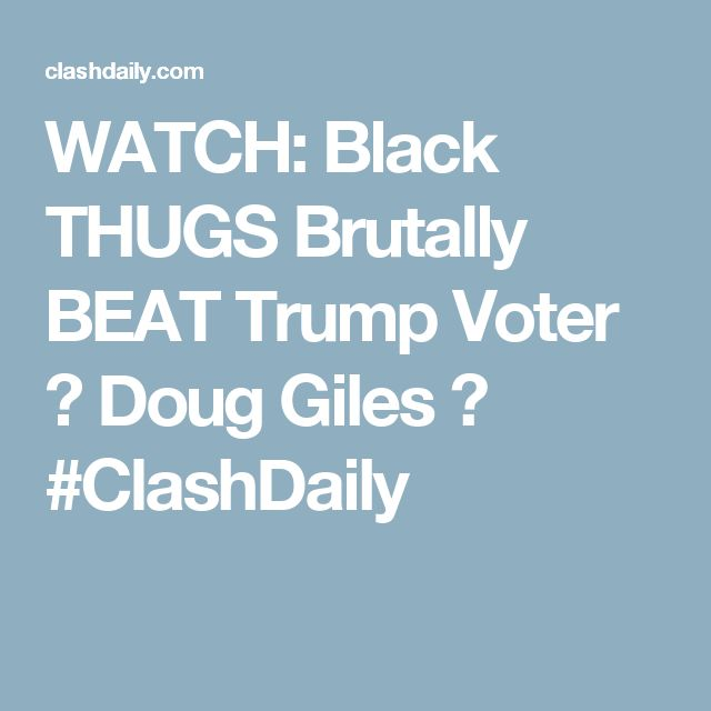 WATCH: Black THUGS Brutally BEAT Trump Voter ⋆ Doug Giles ⋆ #ClashDaily