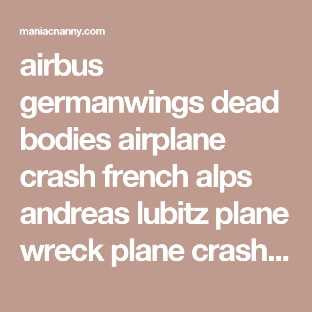 airbus germanwings dead bodies airplane crash french alps andreas lubitz plane wreck plane crash victims crime scene photos niggers race war michael savage the savage nation | MANIACNANNY