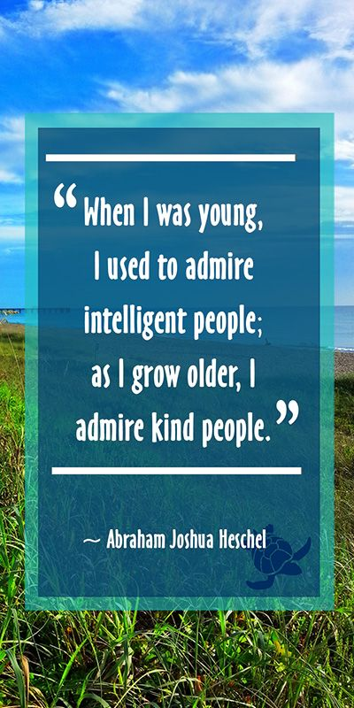"""When I was young I used to admire intelligent people; as I grow older, I admire kind people."" ~ Abraham Joshua Heschel 