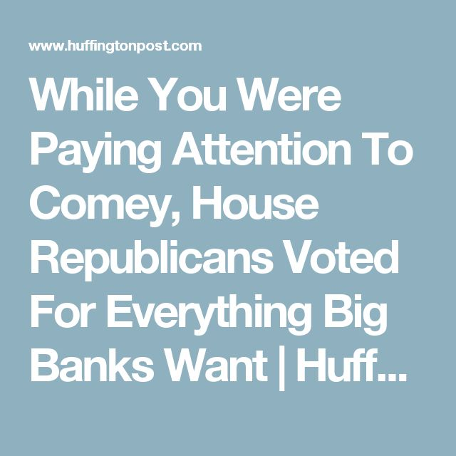 While You Were Paying Attention To Comey, House Republicans Voted For Everything Big Banks Want | HuffPost