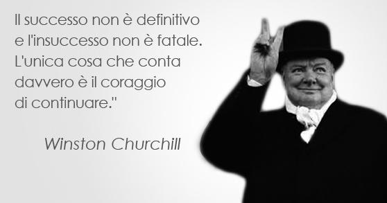 """Il successo non è definitivo e l'insuccesso non è fatale.  L'unica cosa che conta davvero è il coraggio di continuare."""" Winston Churchill"""