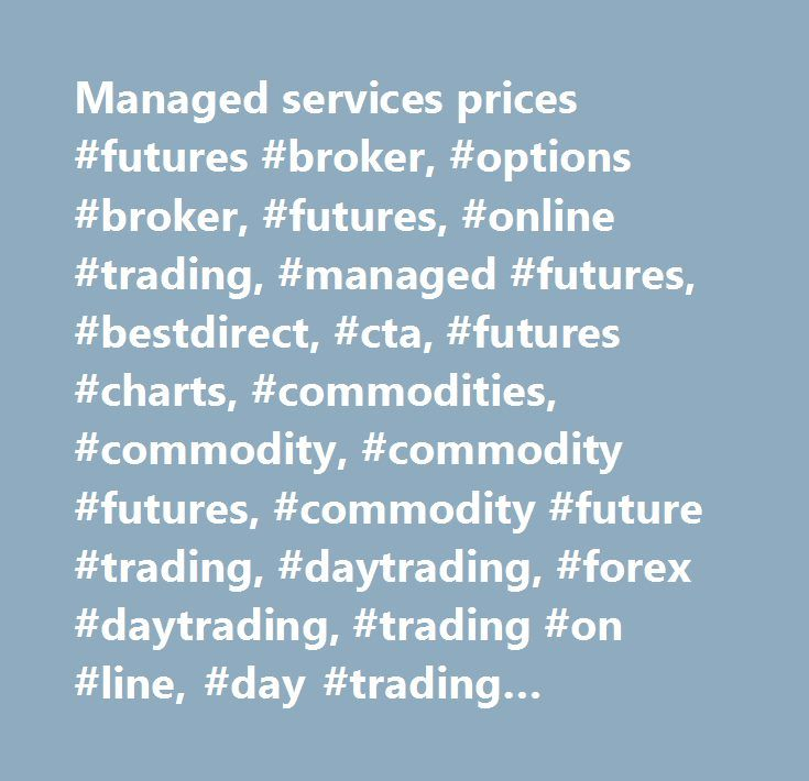Managed services prices #futures #broker, #options #broker, #futures, #online #trading, #managed #futures, #bestdirect, #cta, #futures #charts, #commodities, #commodity, #commodity #futures, #commodity #future #trading, #daytrading, #forex #daytrading, #trading #on #line, #day #trading #software, #simulated #trading, #electronic #trading, #eminis #futures #trading, #forex #day #trading, #free #charts, #futures #trading…