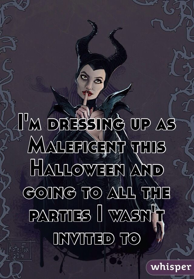 I'm dressing up as Maleficent this Halloween and going to all the parties I wasn't invited to