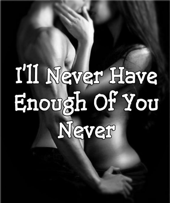NEVER!!!! Like I said...I could be naughty with you all day and I'd still want more!!