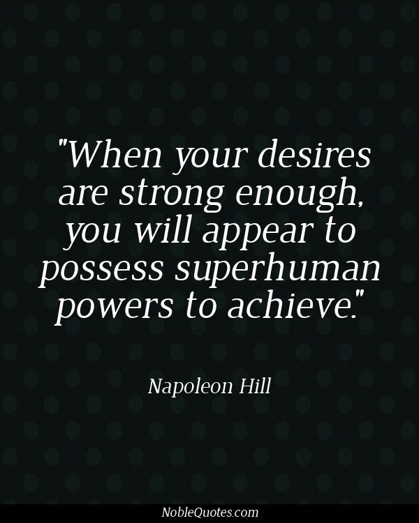 When your desires are strong enough you will appear to possess superhuman powers to achieve. - Napoleon Hill