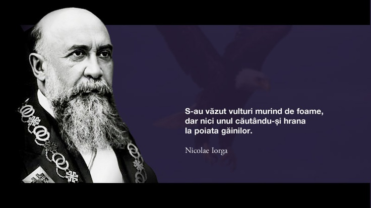 S-au vazut vulturi murind de foame, dar nici unul cautandu-si hrana la poiata gainilor. -- Nicolae Iorga