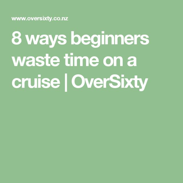 8 ways beginners waste time on a cruise | OverSixty