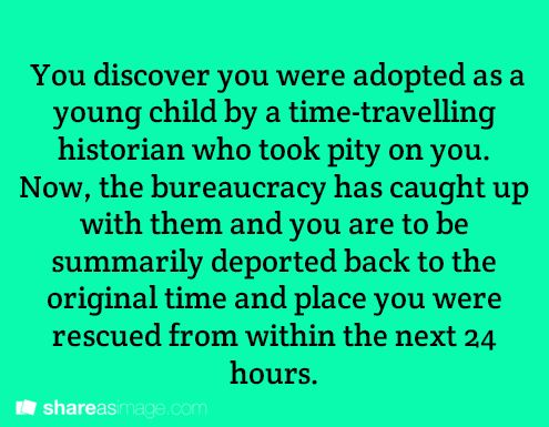 You discover you were adopted as a young child by a time-traveling historian who took pity on you. Now the bureaucracy has caught up with them and you are to be summarily deported back to the original time and place you were rescued from within the next 24 hours.