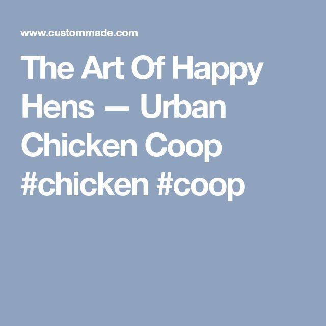 The Art Of Happy Hens — Urban Chicken Coop #chicken #coop