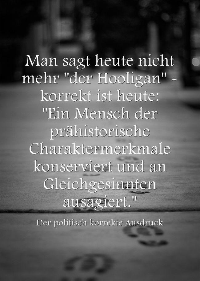 Man sagt heute nicht mehr der Hooligan - korrekt ist heute: Ein Mensch der prähistorische Charaktermerkmale konserviert und an Gleichgesinnten ausagiert.