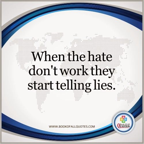When the hate don't work they start telling lies.