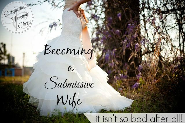 """Satisfaction Through Christ: Becoming a Submissive Wife.... It Isn't So Bad After All. Does the term """"submissive"""" hold you back in your marriage? Does it keep you from being the wife, God wants for your husband? STC blog is sharing some TRUTHS about becoming a submissive wife!"""